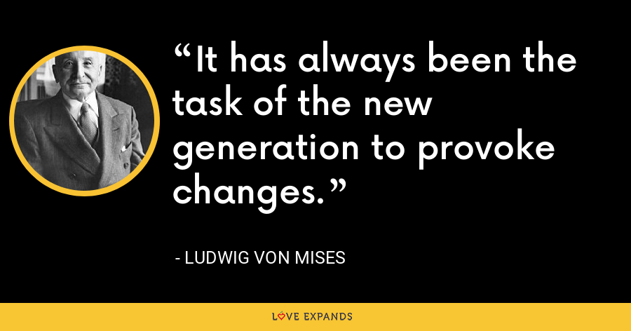 It has always been the task of the new generation to provoke changes. - Ludwig von Mises
