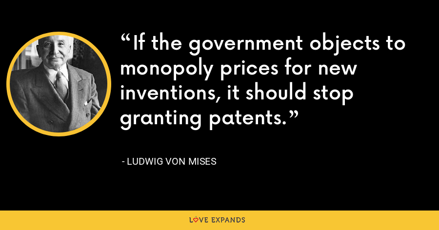 If the government objects to monopoly prices for new inventions, it should stop granting patents. - Ludwig von Mises
