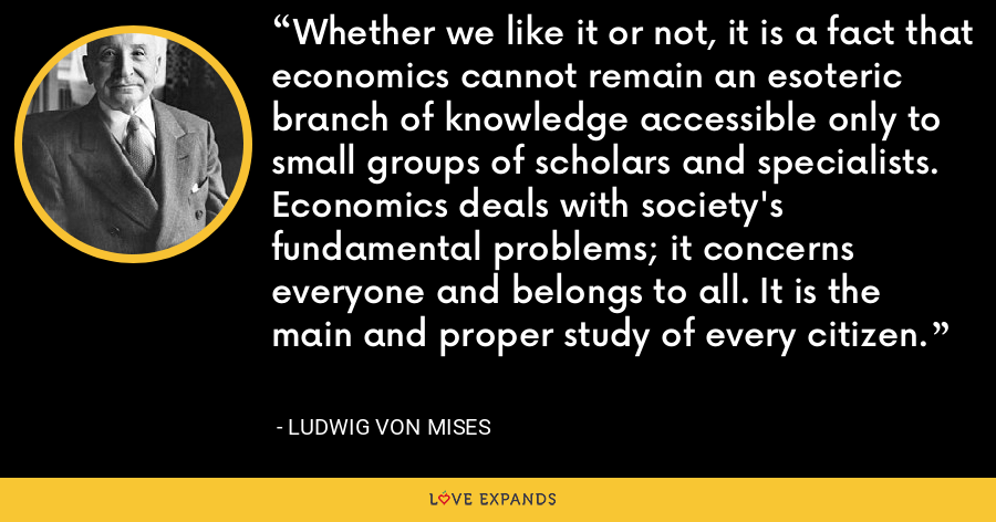 Whether we like it or not, it is a fact that economics cannot remain an esoteric branch of knowledge accessible only to small groups of scholars and specialists. Economics deals with society's fundamental problems; it concerns everyone and belongs to all. It is the main and proper study of every citizen. - Ludwig von Mises