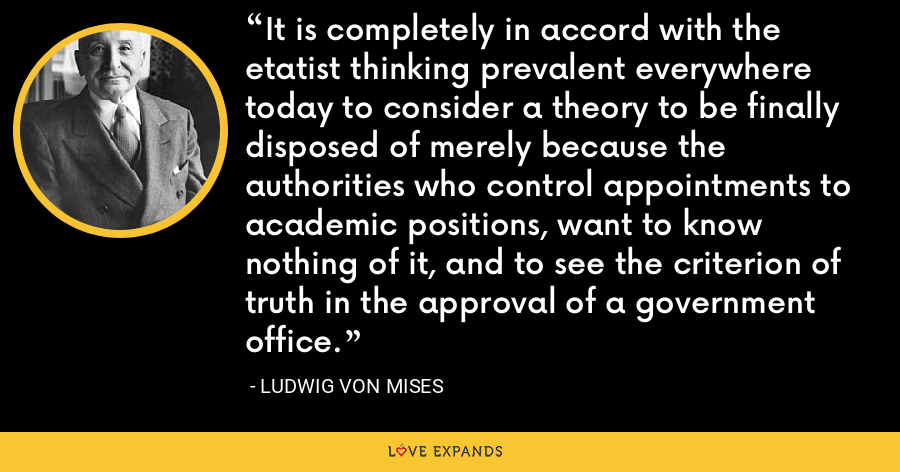 It is completely in accord with the etatist thinking prevalent everywhere today to consider a theory to be finally disposed of merely because the authorities who control appointments to academic positions, want to know nothing of it, and to see the criterion of truth in the approval of a government office. - Ludwig von Mises
