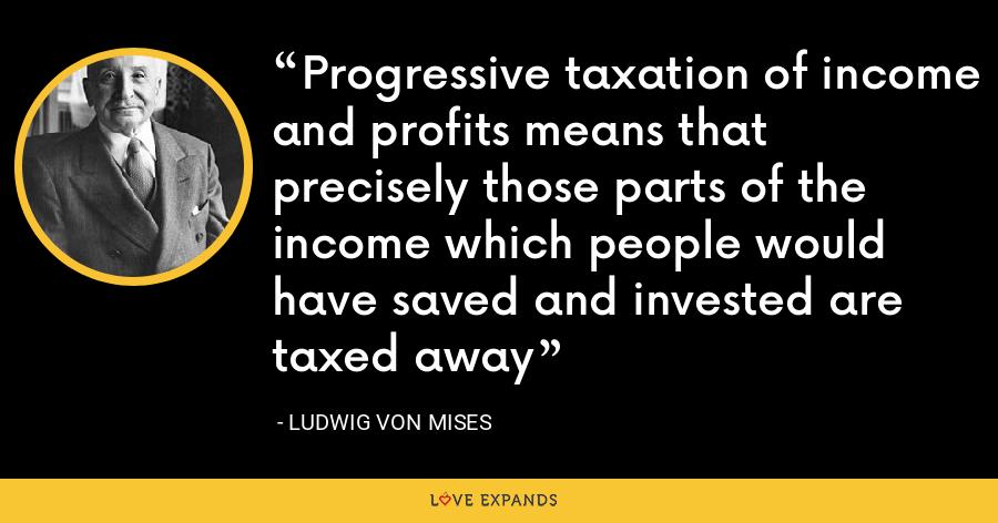 Progressive taxation of income and profits means that precisely those parts of the income which people would have saved and invested are taxed away - Ludwig von Mises