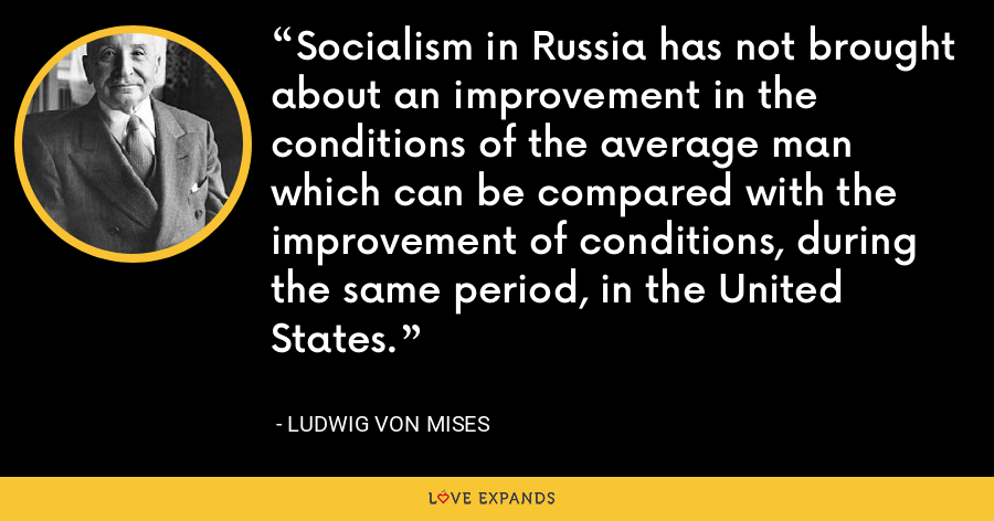Socialism in Russia has not brought about an improvement in the conditions of the average man which can be compared with the improvement of conditions, during the same period, in the United States. - Ludwig von Mises
