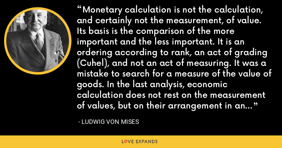 Monetary calculation is not the calculation, and certainly not the measurement, of value. Its basis is the comparison of the more important and the less important. It is an ordering according to rank, an act of grading (Cuhel), and not an act of measuring. It was a mistake to search for a measure of the value of goods. In the last analysis, economic calculation does not rest on the measurement of values, but on their arrangement in an order of rank. - Ludwig von Mises