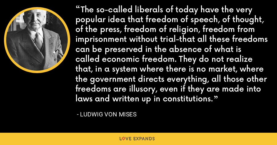 The so-called liberals of today have the very popular idea that freedom of speech, of thought, of the press, freedom of religion, freedom from imprisonment without trial-that all these freedoms can be preserved in the absence of what is called economic freedom. They do not realize that, in a system where there is no market, where the government directs everything, all those other freedoms are illusory, even if they are made into laws and written up in constitutions. - Ludwig von Mises