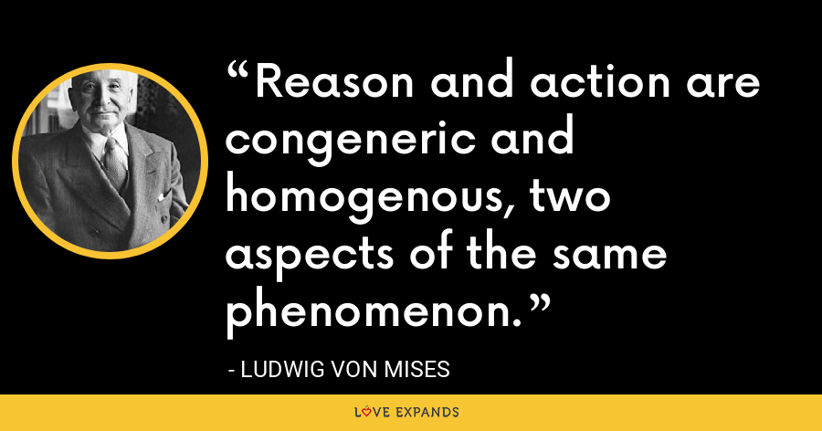 Reason and action are congeneric and homogenous, two aspects of the same phenomenon. - Ludwig von Mises