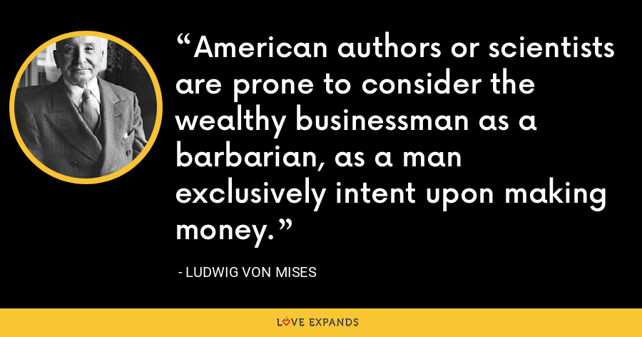 American authors or scientists are prone to consider the wealthy businessman as a barbarian, as a man exclusively intent upon making money. - Ludwig von Mises