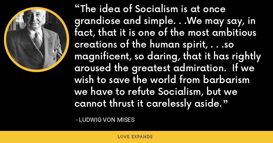 The idea of Socialism is at once grandiose and simple. . .We may say, in fact, that it is one of the most ambitious creations of the human spirit, . . .so magnificent, so daring, that it has rightly aroused the greatest admiration.  If we wish to save the world from barbarism we have to refute Socialism, but we cannot thrust it carelessly aside. - Ludwig von Mises