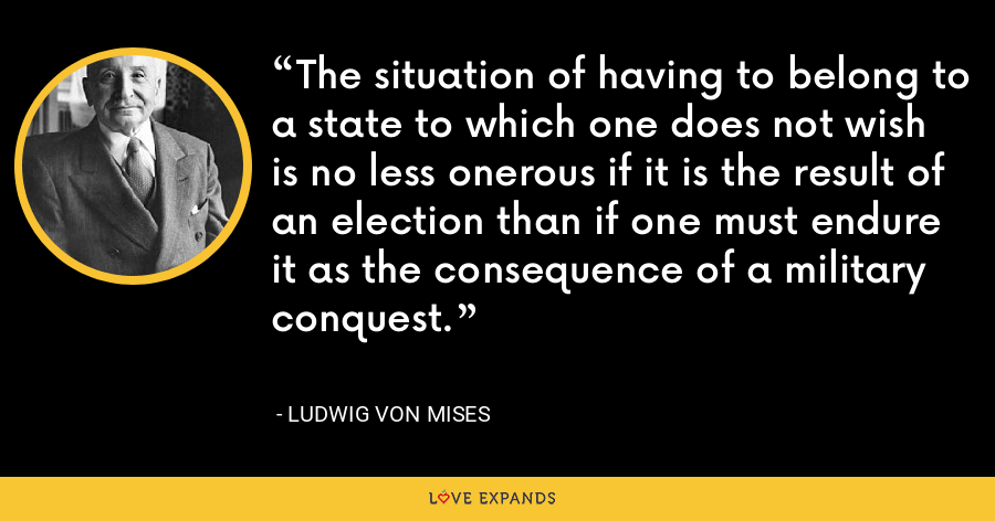 The situation of having to belong to a state to which one does not wish is no less onerous if it is the result of an election than if one must endure it as the consequence of a military conquest. - Ludwig von Mises