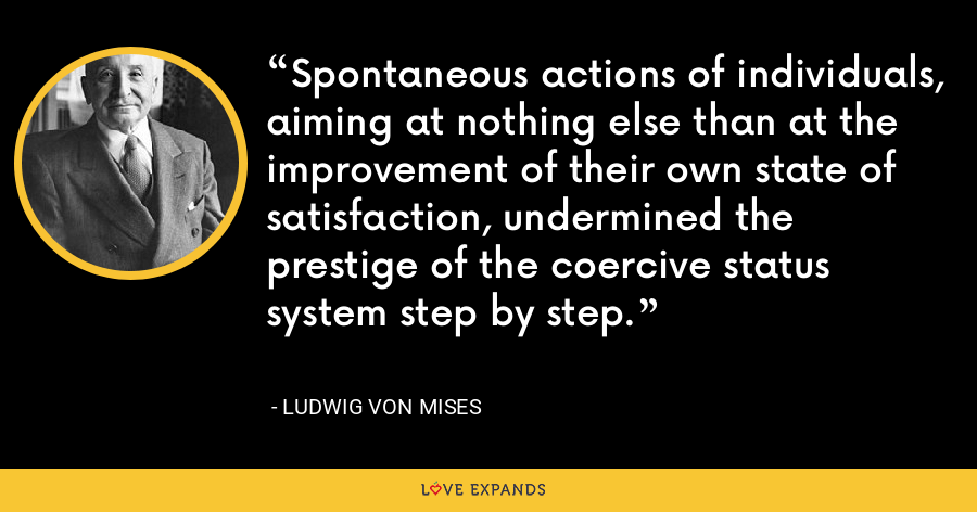 Spontaneous actions of individuals, aiming at nothing else than at the improvement of their own state of satisfaction, undermined the prestige of the coercive status system step by step. - Ludwig von Mises