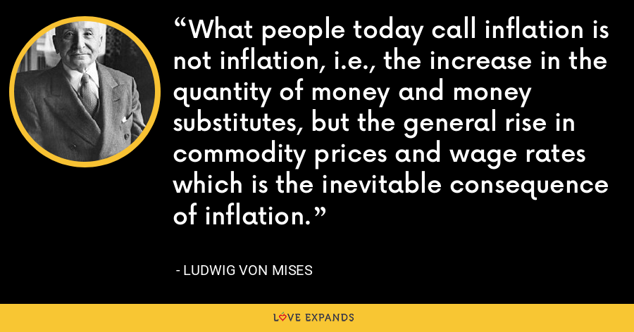 What people today call inflation is not inflation, i.e., the increase in the quantity of money and money substitutes, but the general rise in commodity prices and wage rates which is the inevitable consequence of inflation. - Ludwig von Mises