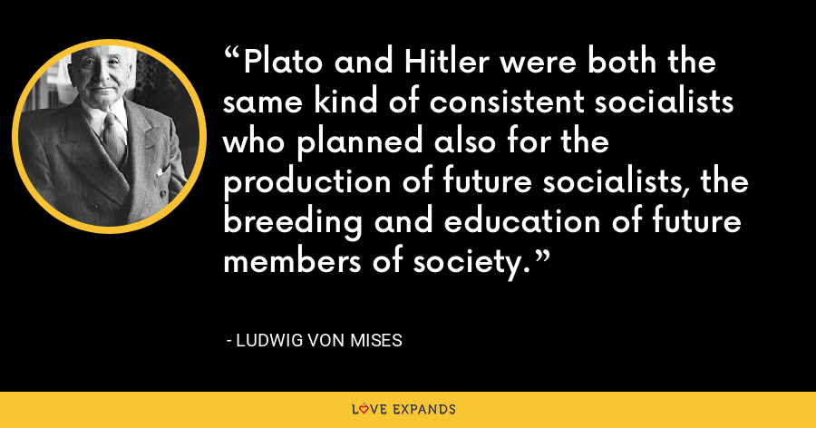 Plato and Hitler were both the same kind of consistent socialists who planned also for the production of future socialists, the breeding and education of future members of society. - Ludwig von Mises