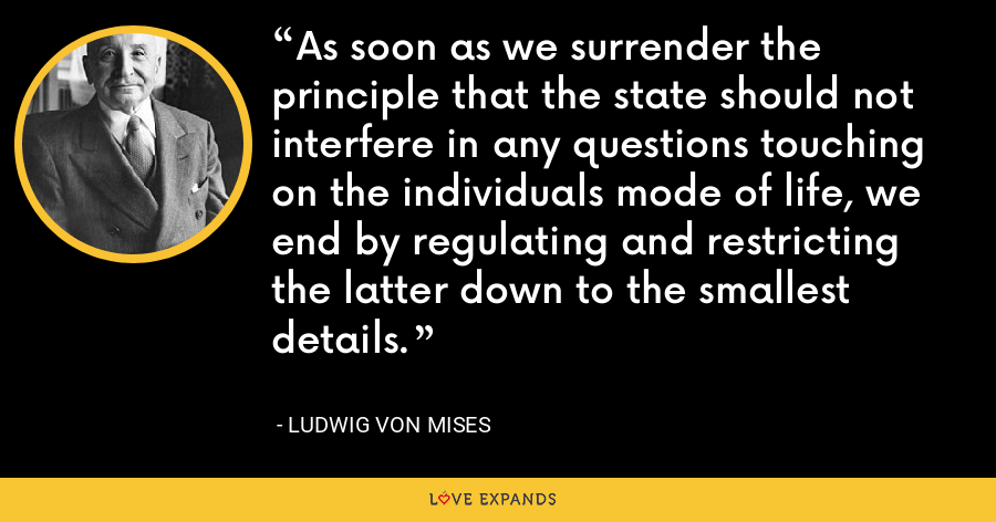 As soon as we surrender the principle that the state should not interfere in any questions touching on the individuals mode of life, we end by regulating and restricting the latter down to the smallest details. - Ludwig von Mises