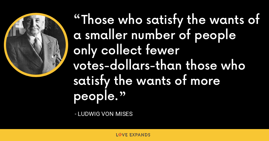 Those who satisfy the wants of a smaller number of people only collect fewer votes-dollars-than those who satisfy the wants of more people. - Ludwig von Mises