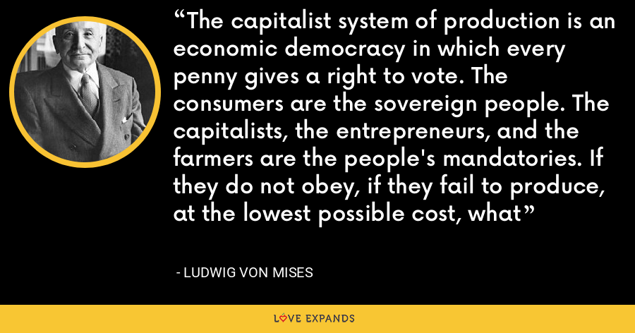 The capitalist system of production is an economic democracy in which every penny gives a right to vote. The consumers are the sovereign people. The capitalists, the entrepreneurs, and the farmers are the people's mandatories. If they do not obey, if they fail to produce, at the lowest possible cost, what - Ludwig von Mises
