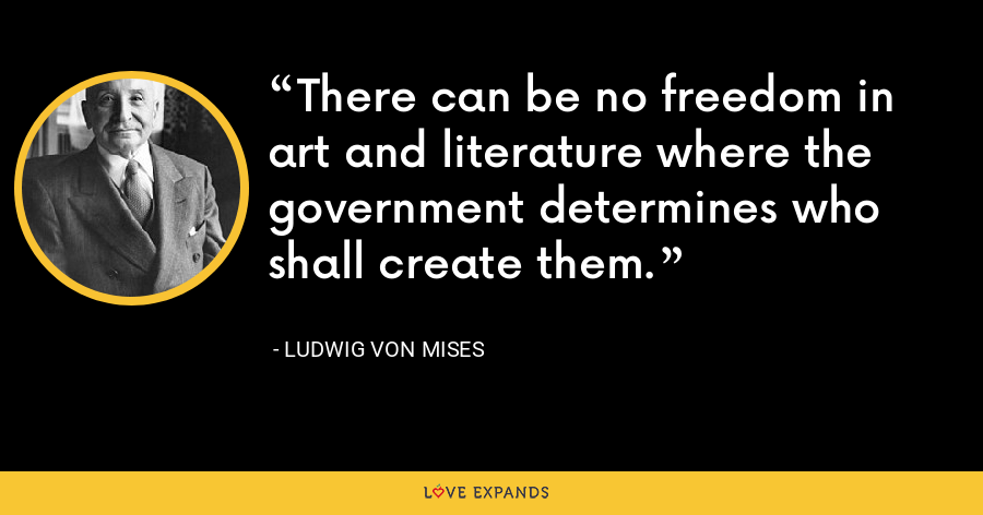 There can be no freedom in art and literature where the government determines who shall create them. - Ludwig von Mises