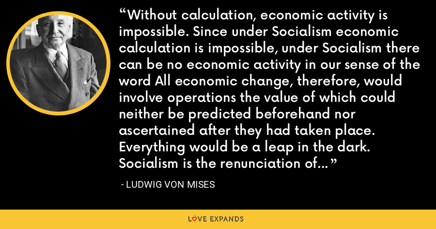Without calculation, economic activity is impossible. Since under Socialism economic calculation is impossible, under Socialism there can be no economic activity in our sense of the word All economic change, therefore, would involve operations the value of which could neither be predicted beforehand nor ascertained after they had taken place. Everything would be a leap in the dark. Socialism is the renunciation of rational economy. - Ludwig von Mises