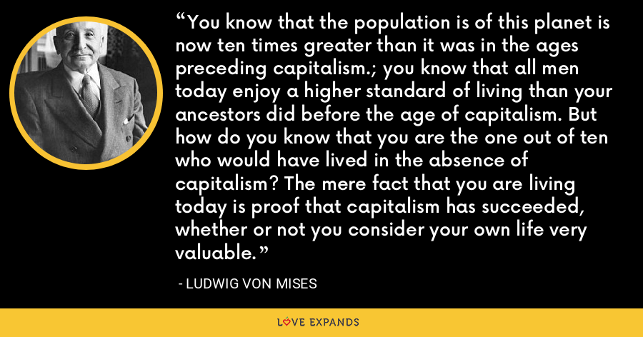 You know that the population is of this planet is now ten times greater than it was in the ages preceding capitalism.; you know that all men today enjoy a higher standard of living than your ancestors did before the age of capitalism. But how do you know that you are the one out of ten who would have lived in the absence of capitalism? The mere fact that you are living today is proof that capitalism has succeeded, whether or not you consider your own life very valuable. - Ludwig von Mises