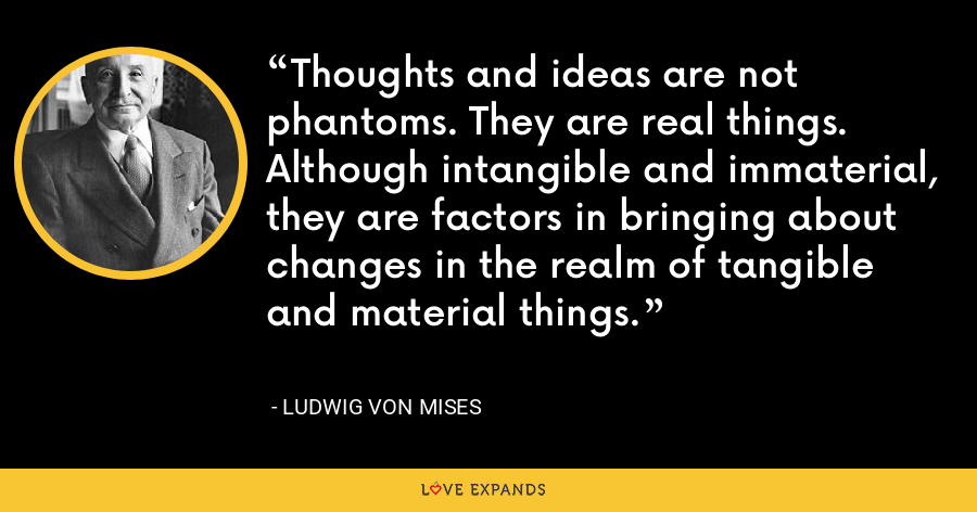 Thoughts and ideas are not phantoms. They are real things. Although intangible and immaterial, they are factors in bringing about changes in the realm of tangible and material things. - Ludwig von Mises