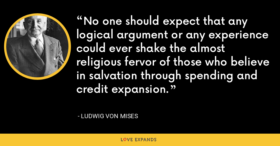 No one should expect that any logical argument or any experience could ever shake the almost religious fervor of those who believe in salvation through spending and credit expansion. - Ludwig von Mises