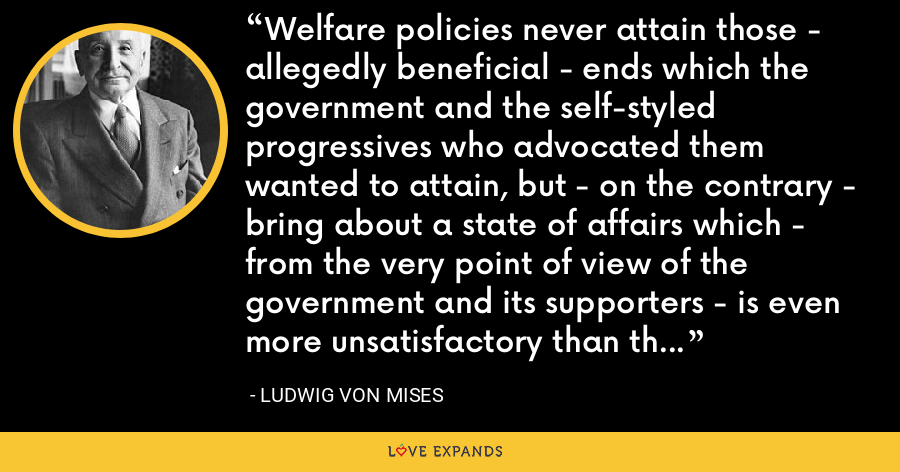 Welfare policies never attain those - allegedly beneficial - ends which the government and the self-styled progressives who advocated them wanted to attain, but - on the contrary - bring about a state of affairs which - from the very point of view of the government and its supporters - is even more unsatisfactory than the previous state of affairs they wanted to 'improve.' - Ludwig von Mises