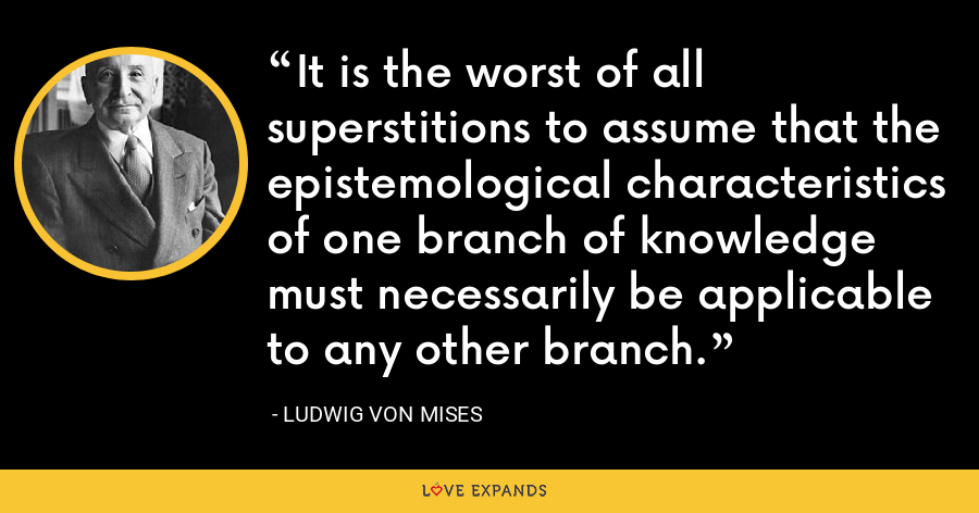 It is the worst of all superstitions to assume that the epistemological characteristics of one branch of knowledge must necessarily be applicable to any other branch. - Ludwig von Mises