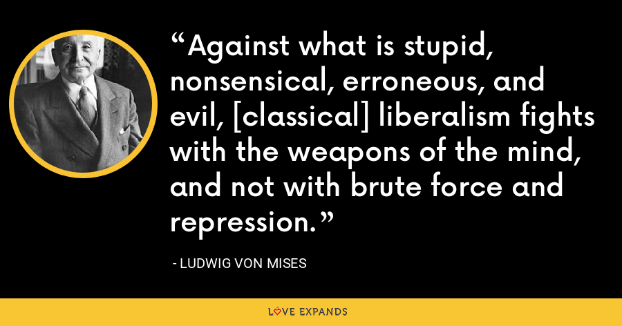 Against what is stupid, nonsensical, erroneous, and evil, [classical] liberalism fights with the weapons of the mind, and not with brute force and repression. - Ludwig von Mises