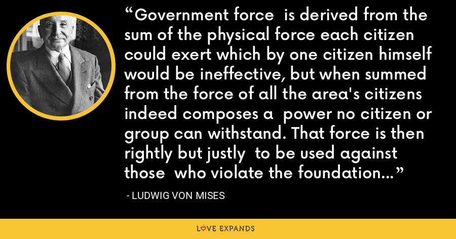 Government force  is derived from the sum of the physical force each citizen could exert which by one citizen himself would be ineffective, but when summed from the force of all the area's citizens indeed composes a  power no citizen or group can withstand. That force is then rightly but justly  to be used against those  who violate the foundation pillars of freedom. - Ludwig von Mises