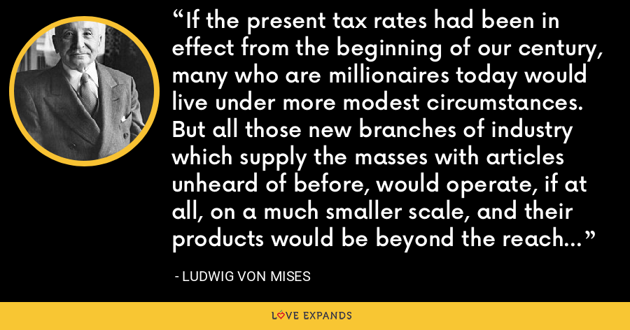 If the present tax rates had been in effect from the beginning of our century, many who are millionaires today would live under more modest circumstances.  But all those new branches of industry which supply the masses with articles unheard of before, would operate, if at all, on a much smaller scale, and their products would be beyond the reach of the common man. - Ludwig von Mises