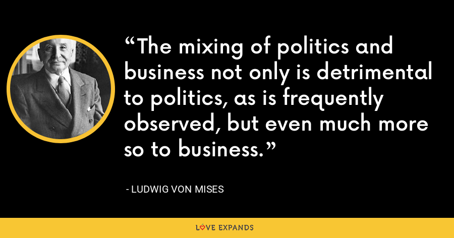 The mixing of politics and business not only is detrimental to politics, as is frequently observed, but even much more so to business. - Ludwig von Mises