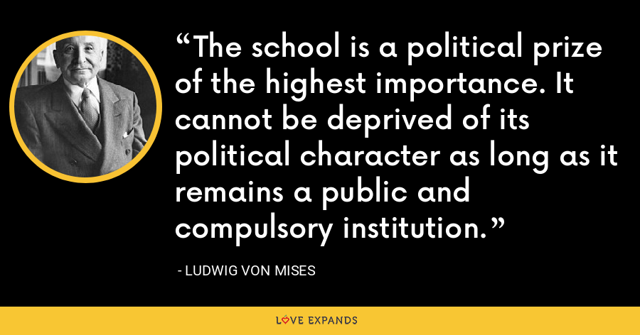 The school is a political prize of the highest importance. It cannot be deprived of its political character as long as it remains a public and compulsory institution. - Ludwig von Mises