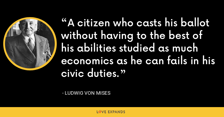 A citizen who casts his ballot without having to the best of his abilities studied as much economics as he can fails in his civic duties. - Ludwig von Mises