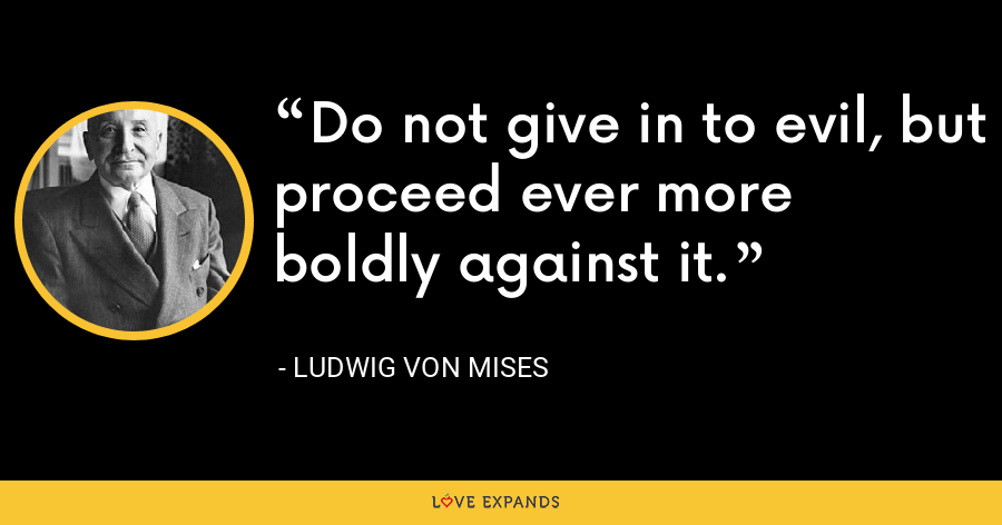 Do not give in to evil, but proceed ever more boldly against it. - Ludwig von Mises