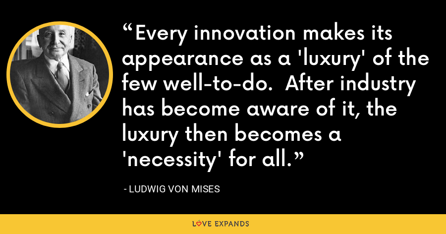 Every innovation makes its appearance as a 'luxury' of the few well-to-do.  After industry has become aware of it, the luxury then becomes a 'necessity' for all. - Ludwig von Mises