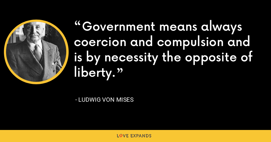 Government means always coercion and compulsion and is by necessity the opposite of liberty. - Ludwig von Mises