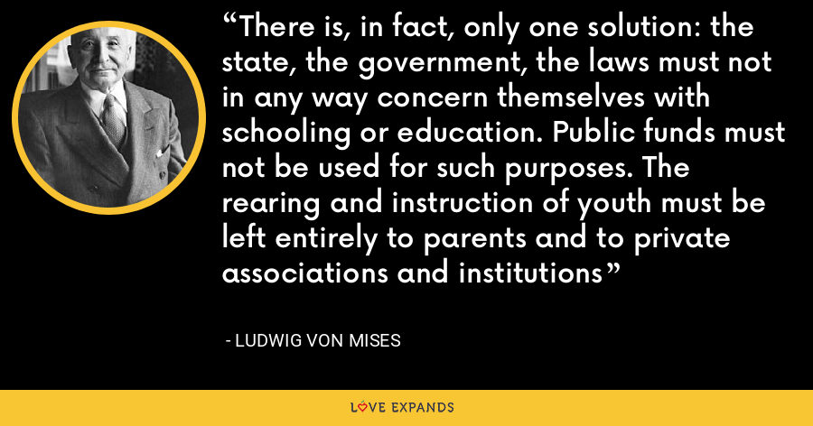 There is, in fact, only one solution: the state, the government, the laws must not in any way concern themselves with schooling or education. Public funds must not be used for such purposes. The rearing and instruction of youth must be left entirely to parents and to private associations and institutions - Ludwig von Mises