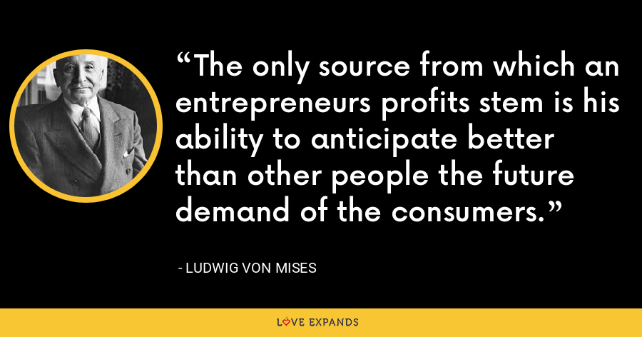 The only source from which an entrepreneurs profits stem is his ability to anticipate better than other people the future demand of the consumers. - Ludwig von Mises