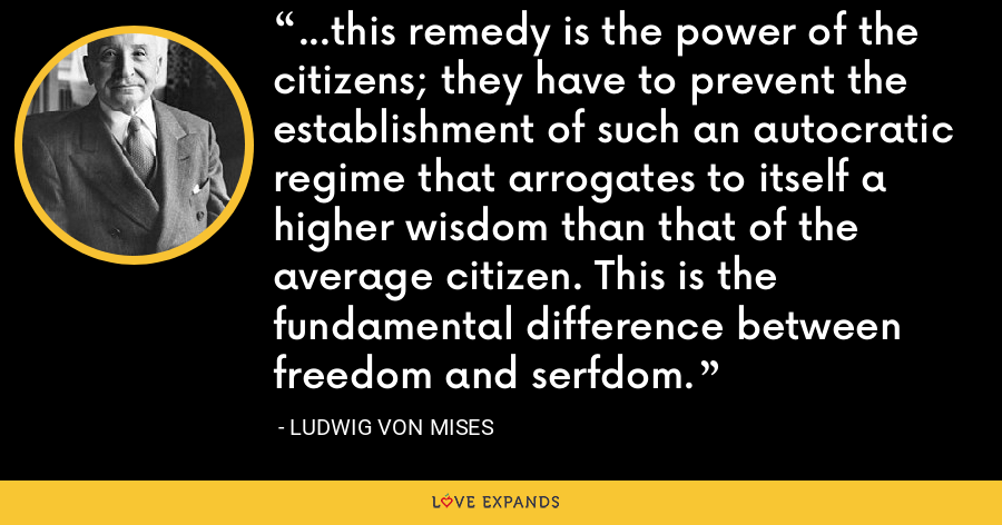 ...this remedy is the power of the citizens; they have to prevent the establishment of such an autocratic regime that arrogates to itself a higher wisdom than that of the average citizen. This is the fundamental difference between freedom and serfdom. - Ludwig von Mises
