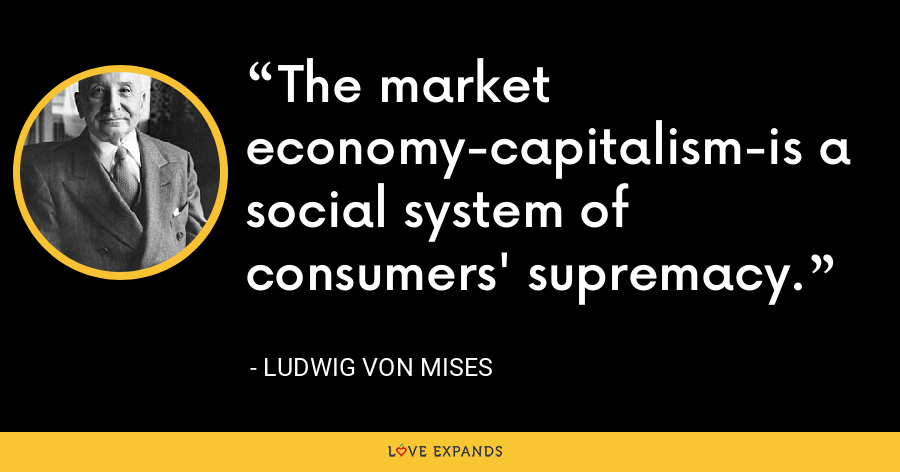 The market economy-capitalism-is a social system of consumers' supremacy. - Ludwig von Mises
