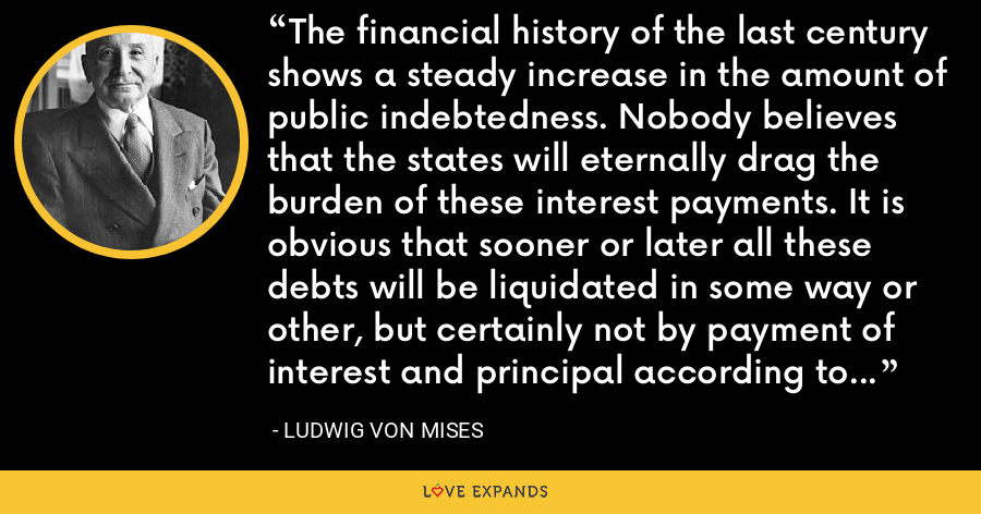 The financial history of the last century shows a steady increase in the amount of public indebtedness. Nobody believes that the states will eternally drag the burden of these interest payments. It is obvious that sooner or later all these debts will be liquidated in some way or other, but certainly not by payment of interest and principal according to the terms of the contract. - Ludwig von Mises