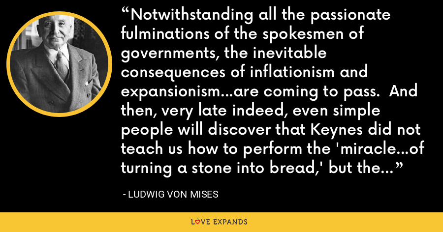 Notwithstanding all the passionate fulminations of the spokesmen of governments, the inevitable consequences of inflationism and expansionism...are coming to pass.  And then, very late indeed, even simple people will discover that Keynes did not teach us how to perform the 'miracle...of turning a stone into bread,' but the not at all miraculous procedure of eating the seed corn. - Ludwig von Mises