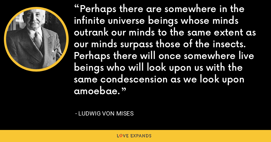 Perhaps there are somewhere in the infinite universe beings whose minds outrank our minds to the same extent as our minds surpass those of the insects. Perhaps there will once somewhere live beings who will look upon us with the same condescension as we look upon amoebae. - Ludwig von Mises