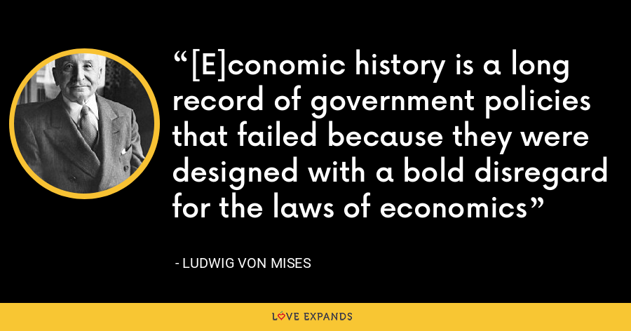 [E]conomic history is a long record of government policies that failed because they were designed with a bold disregard for the laws of economics - Ludwig von Mises