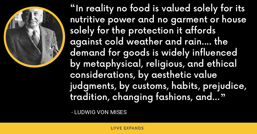 In reality no food is valued solely for its nutritive power and no garment or house solely for the protection it affords against cold weather and rain.... the demand for goods is widely influenced by metaphysical, religious, and ethical considerations, by aesthetic value judgments, by customs, habits, prejudice, tradition, changing fashions, and many other things. - Ludwig von Mises