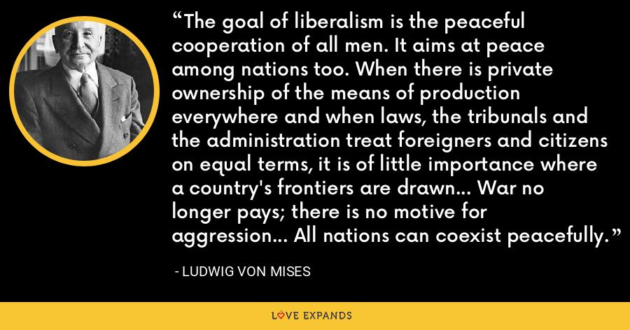 The goal of liberalism is the peaceful cooperation of all men. It aims at peace among nations too. When there is private ownership of the means of production everywhere and when laws, the tribunals and the administration treat foreigners and citizens on equal terms, it is of little importance where a country's frontiers are drawn... War no longer pays; there is no motive for aggression... All nations can coexist peacefully. - Ludwig von Mises