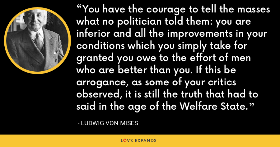 You have the courage to tell the masses what no politician told them: you are inferior and all the improvements in your conditions which you simply take for granted you owe to the effort of men who are better than you. If this be arrogance, as some of your critics observed, it is still the truth that had to said in the age of the Welfare State. - Ludwig von Mises