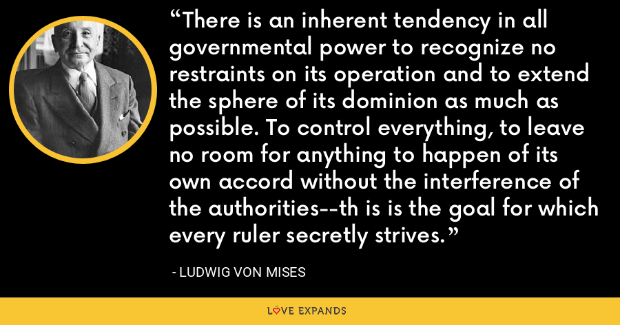 There is an inherent tendency in all governmental power to recognize no restraints on its operation and to extend the sphere of its dominion as much as possible. To control everything, to leave no room for anything to happen of its own accord without the interference of the authorities--th is is the goal for which every ruler secretly strives. - Ludwig von Mises