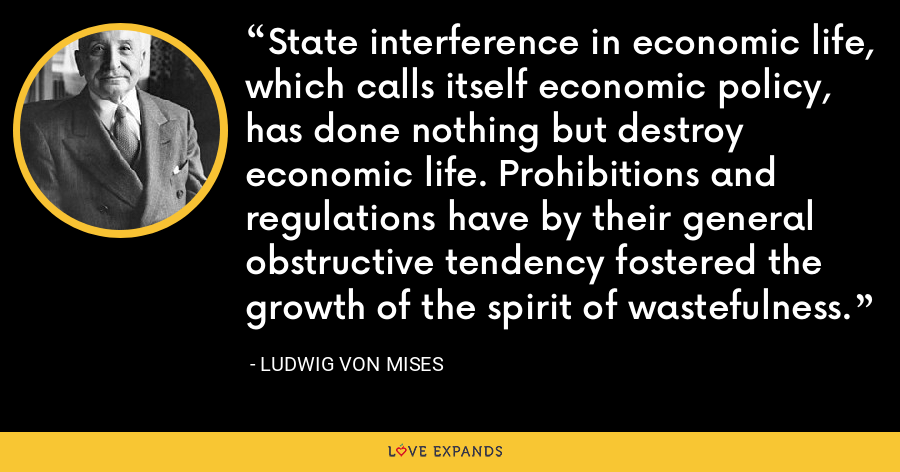State interference in economic life, which calls itself economic policy, has done nothing but destroy economic life. Prohibitions and regulations have by their general obstructive tendency fostered the growth of the spirit of wastefulness. - Ludwig von Mises