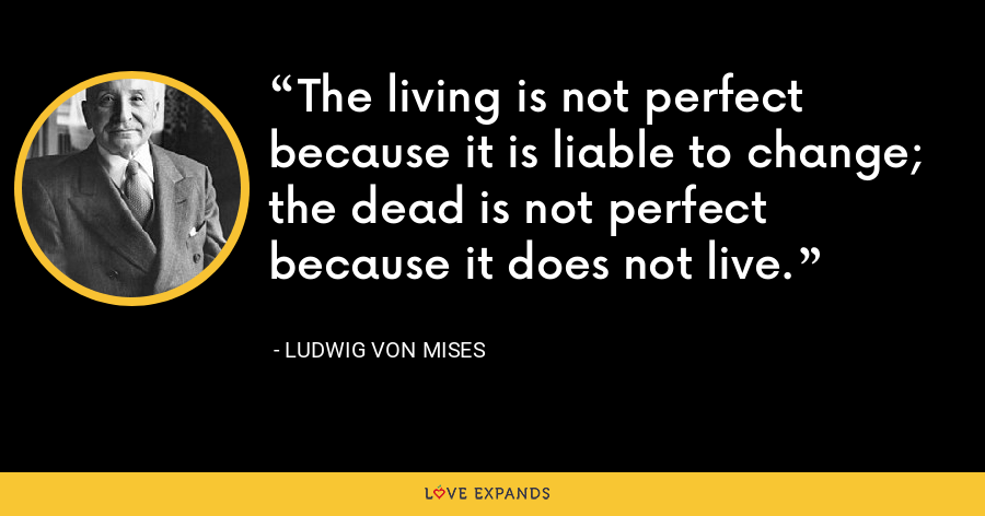 The living is not perfect because it is liable to change; the dead is not perfect because it does not live. - Ludwig von Mises