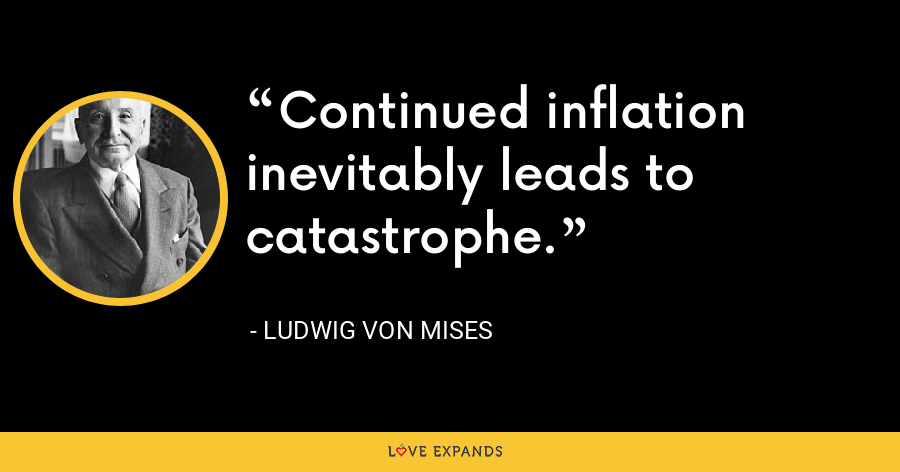 Continued inflation inevitably leads to catastrophe. - Ludwig von Mises
