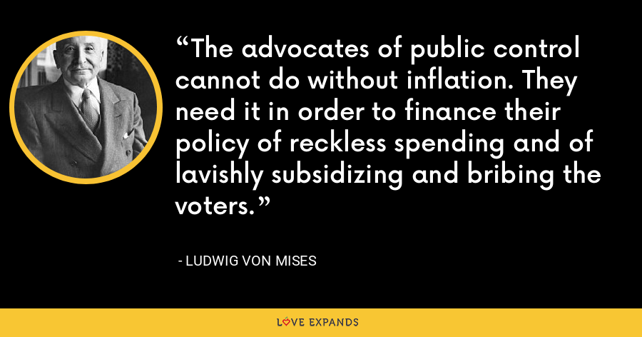 The advocates of public control cannot do without inflation. They need it in order to finance their policy of reckless spending and of lavishly subsidizing and bribing the voters. - Ludwig von Mises